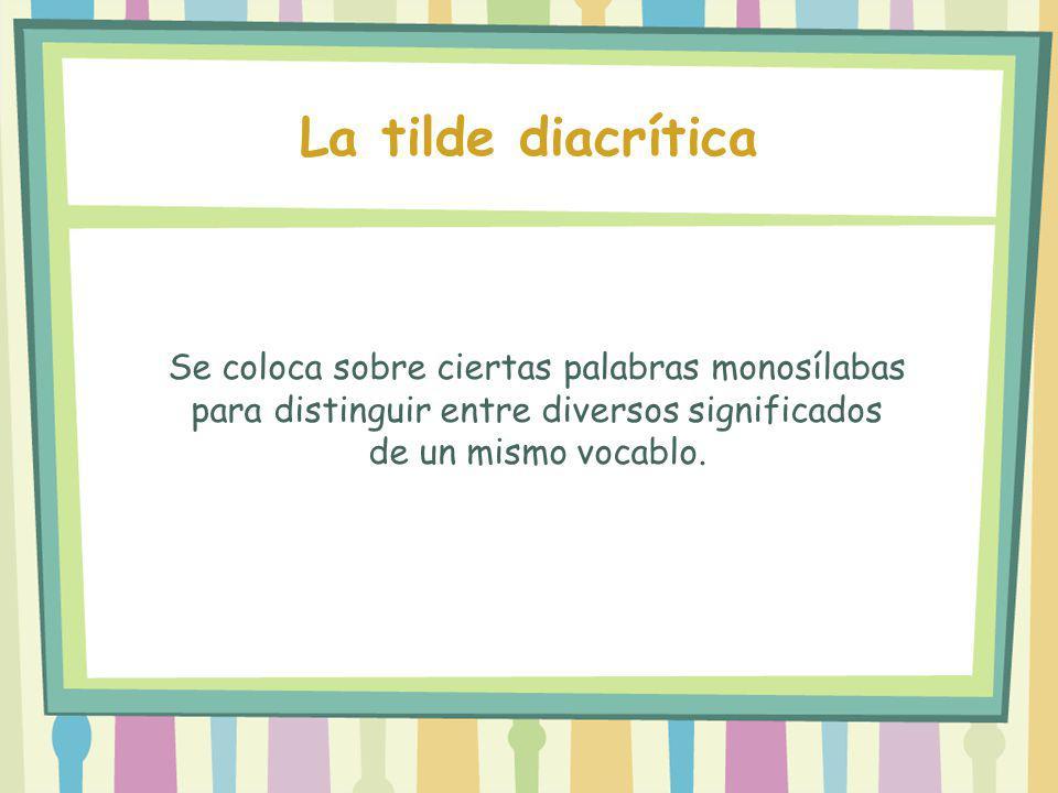 Se coloca sobre ciertas palabras monosílabas para distinguir entre diversos significados de un mismo vocablo. La tilde diacrítica