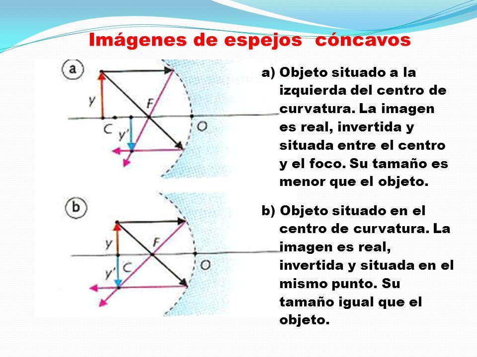Imágenes de espejos cóncavos a)Objeto situado a la izquierda del centro de curvatura. La imagen es real, invertida y situada entre el centro y el foco