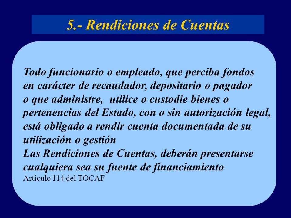 5.- Rendiciones de Cuentas Todo funcionario o empleado, que perciba fondos en carácter de recaudador, depositario o pagador o que administre, utilice o custodie bienes o pertenencias del Estado, con o sin autorización legal, está obligado a rendir cuenta documentada de su utilización o gestión Las Rendiciones de Cuentas, deberán presentarse cualquiera sea su fuente de financiamiento Artículo 114 del TOCAF