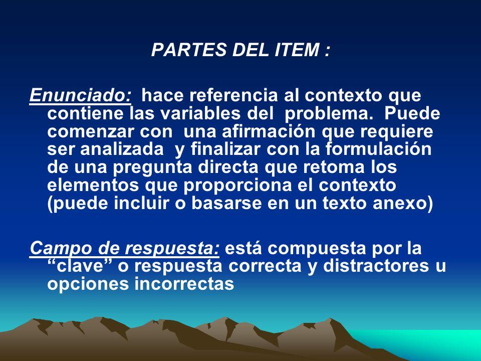 PARTES DEL ITEM : Enunciado: hace referencia al contexto que contiene las variables del problema. Puede comenzar con una afirmación que requiere ser a