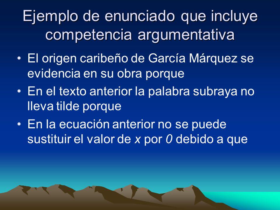 Ejemplo de enunciado que incluye competencia argumentativa El origen caribeño de García Márquez se evidencia en su obra porque En el texto anterior la