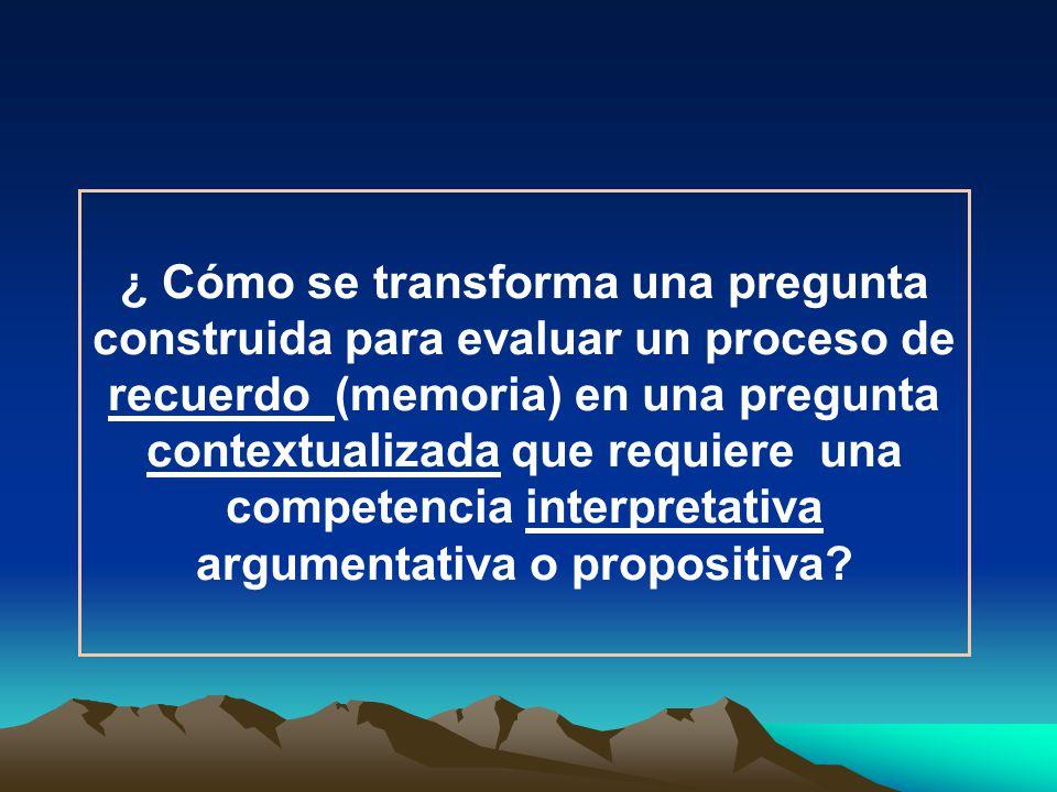 ¿ Cómo se transforma una pregunta construida para evaluar un proceso de recuerdo (memoria) en una pregunta contextualizada que requiere una competenci