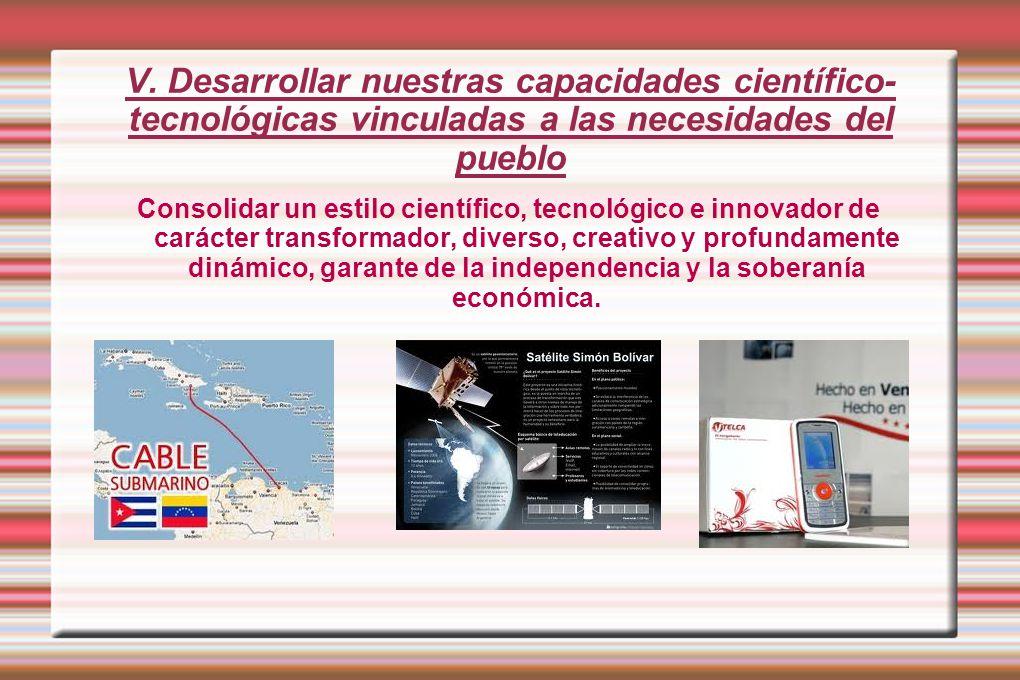 V. Desarrollar nuestras capacidades científico- tecnológicas vinculadas a las necesidades del pueblo Consolidar un estilo científico, tecnológico e in