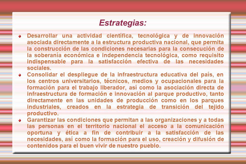 Estrategias: Desarrollar una actividad científica, tecnológica y de innovación asociada directamente a la estructura productiva nacional, que permita