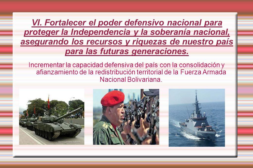 VI. Fortalecer el poder defensivo nacional para proteger la Independencia y la soberanía nacional, asegurando los recursos y riquezas de nuestro país