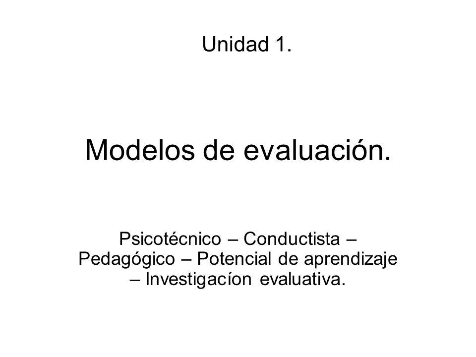 Modelos de evaluación. Psicotécnico – Conductista – Pedagógico – Potencial de aprendizaje – Investigacíon evaluativa. Unidad 1.