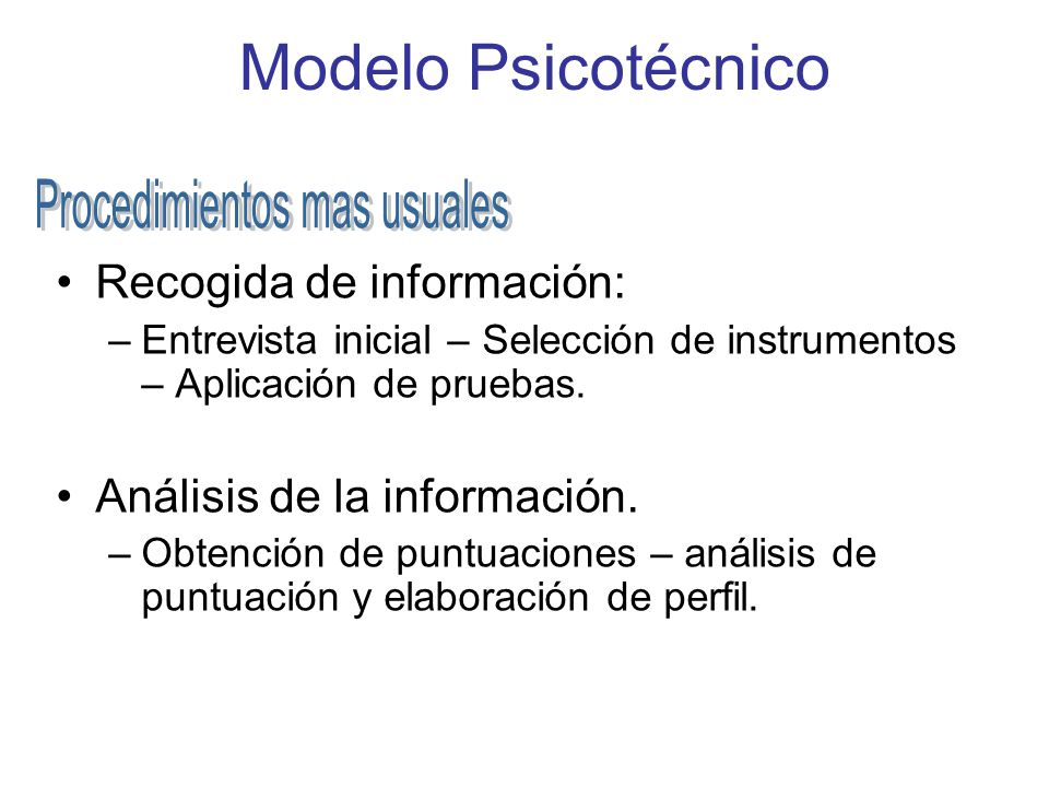 Modelo Psicotécnico Recogida de información: –Entrevista inicial – Selección de instrumentos – Aplicación de pruebas. Análisis de la información. –Obt