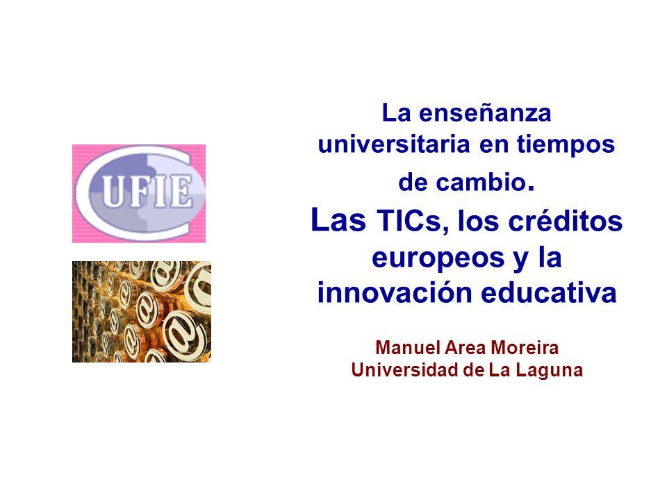 La enseñanza universitaria en tiempos de cambio. Las TICs, los créditos europeos y la innovación educativa Manuel Area Moreira Universidad de La Lagun