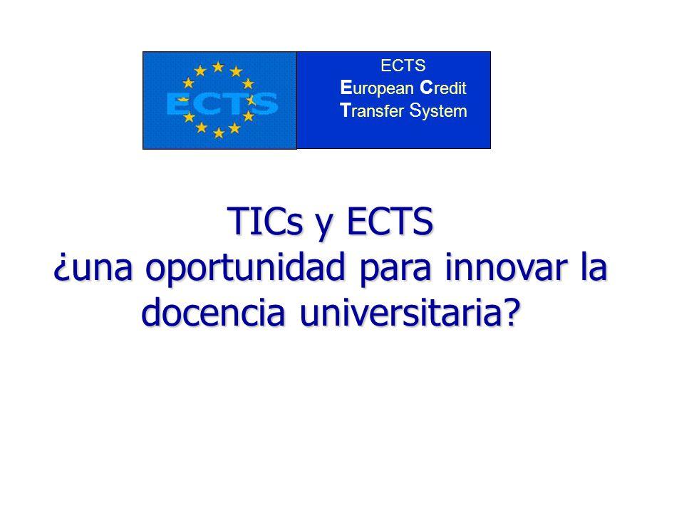 TICs y ECTS ¿una oportunidad para innovar la docencia universitaria? ECTS E uropean C redit T ransfer S ystem