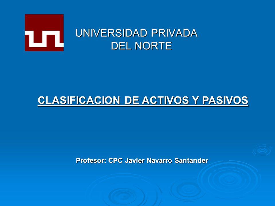 UNIVERSIDAD PRIVADA DEL NORTE Profesor: CPC Javier Navarro Santander CLASIFICACION DE ACTIVOS Y PASIVOS