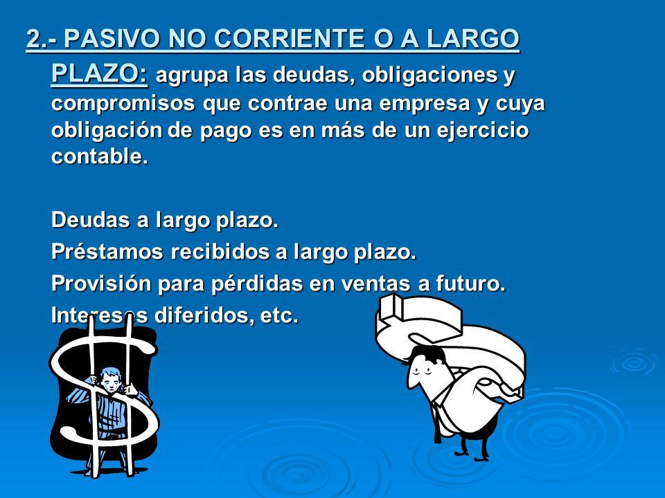 2.- PASIVO NO CORRIENTE O A LARGO PLAZO: agrupa las deudas, obligaciones y compromisos que contrae una empresa y cuya obligación de pago es en más de