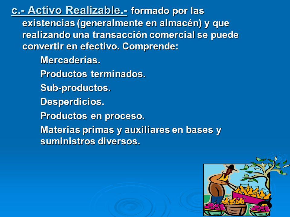 c.- Activo Realizable.- formado por las existencias (generalmente en almacén) y que realizando una transacción comercial se puede convertir en efectiv