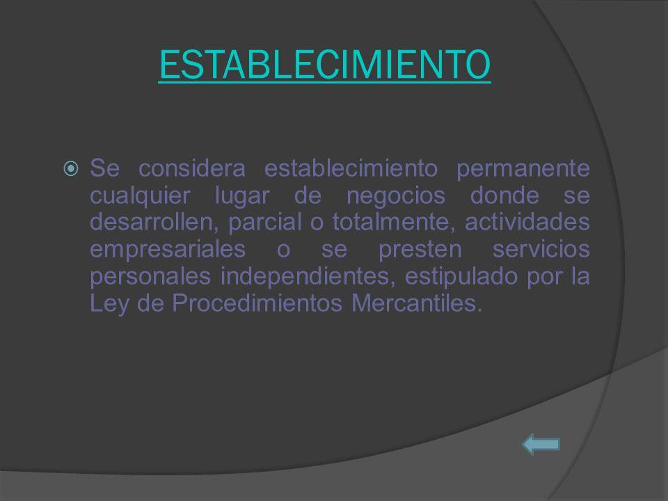 ESTABLECIMIENTO Se considera establecimiento permanente cualquier lugar de negocios donde se desarrollen, parcial o totalmente, actividades empresariales o se presten servicios personales independientes, estipulado por la Ley de Procedimientos Mercantiles.