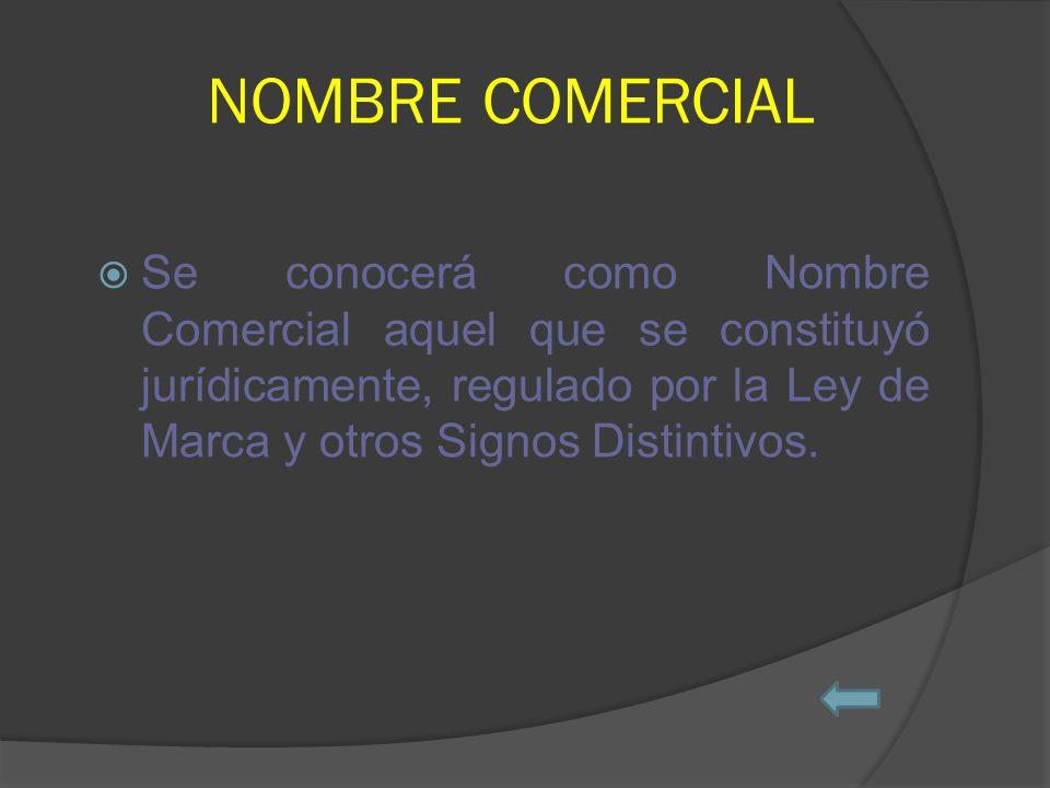 NOMBRE COMERCIAL Se conocerá como Nombre Comercial aquel que se constituyó jurídicamente, regulado por la Ley de Marca y otros Signos Distintivos.