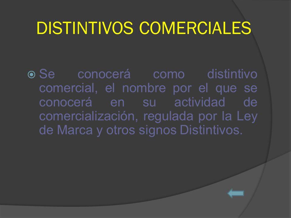DISTINTIVOS COMERCIALES Se conocerá como distintivo comercial, el nombre por el que se conocerá en su actividad de comercialización, regulada por la Ley de Marca y otros signos Distintivos.
