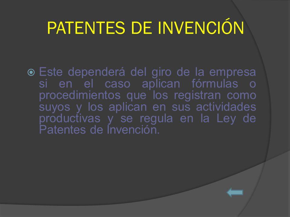 PATENTES DE INVENCIÓN Este dependerá del giro de la empresa si en el caso aplican fórmulas o procedimientos que los registran como suyos y los aplican en sus actividades productivas y se regula en la Ley de Patentes de Invención.