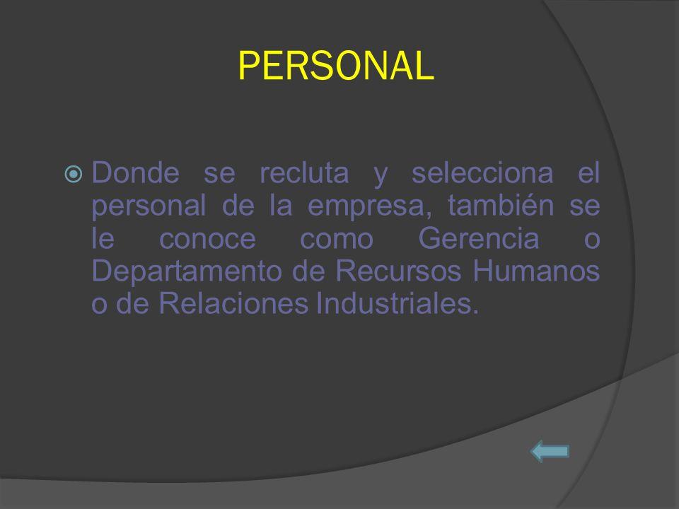 PERSONAL Donde se recluta y selecciona el personal de la empresa, también se le conoce como Gerencia o Departamento de Recursos Humanos o de Relaciones Industriales.