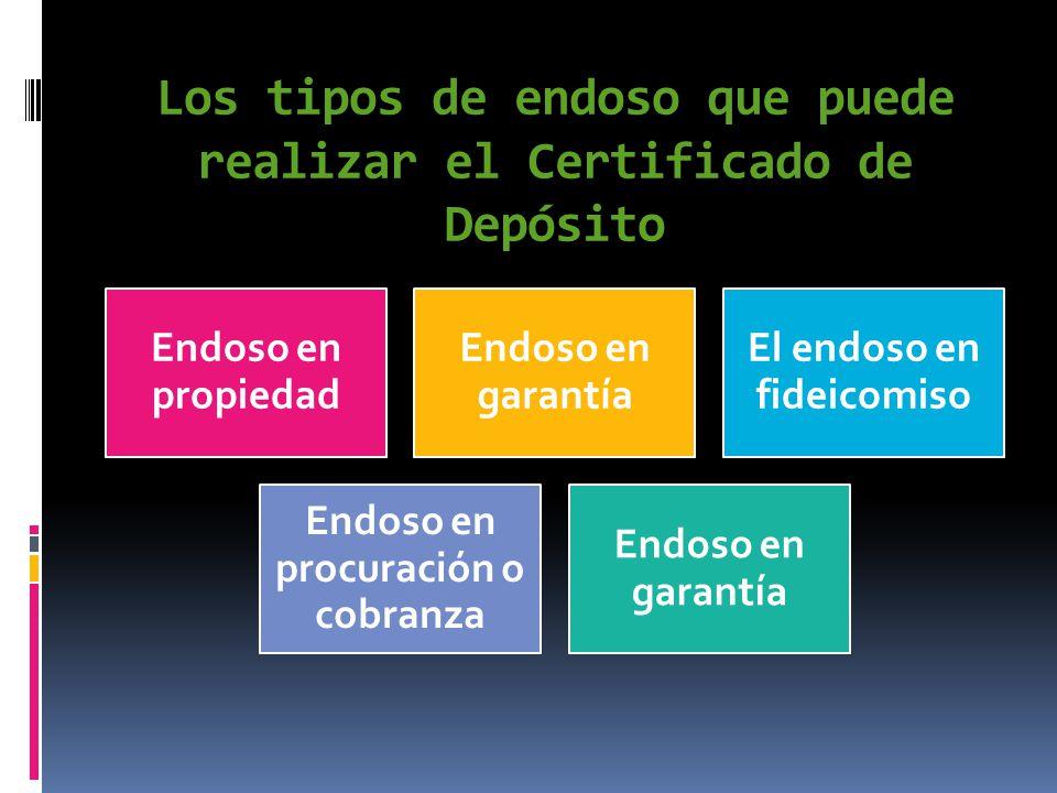 Los tipos de endoso que puede realizar el Certificado de Depósito Endoso en propiedad Endoso en garantía El endoso en fideicomiso Endoso en procuració