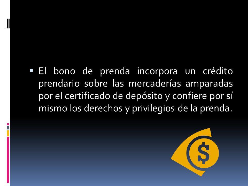 El bono de prenda incorpora un crédito prendario sobre las mercaderías amparadas por el certificado de depósito y confiere por sí mismo los derechos y