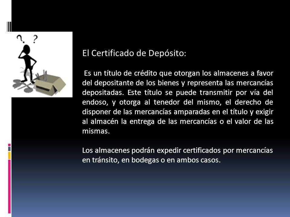 El Certificado de Depósito : Es un título de crédito que otorgan los almacenes a favor del depositante de los bienes y representa las mercancías depos