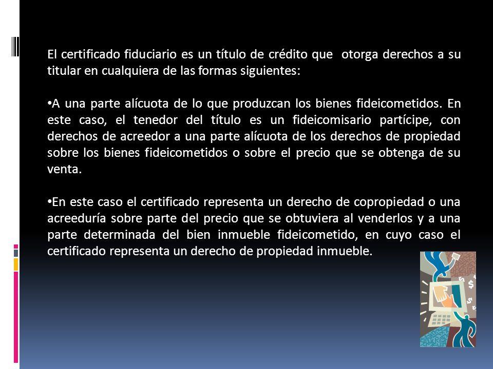 El certificado fiduciario es un título de crédito que otorga derechos a su titular en cualquiera de las formas siguientes: A una parte alícuota de lo