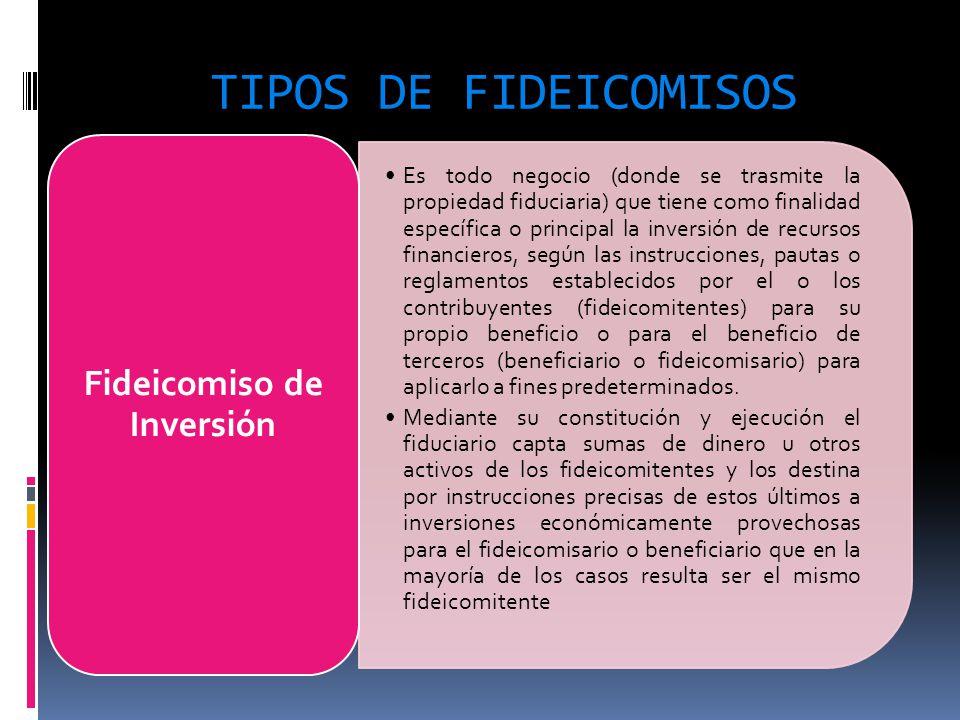TIPOS DE FIDEICOMISOS Es todo negocio (donde se trasmite la propiedad fiduciaria) que tiene como finalidad específica o principal la inversión de recu