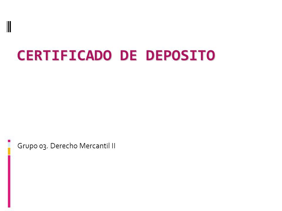 CERTIFICADO DE DEPOSITO Grupo 03. Derecho Mercantil II