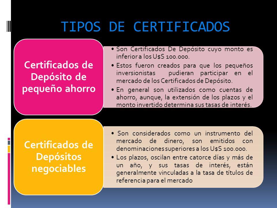 TIPOS DE CERTIFICADOS Son Certificados De Depósito cuyo monto es inferior a los U$S 100.000. Estos fueron creados para que los pequeños inversionistas
