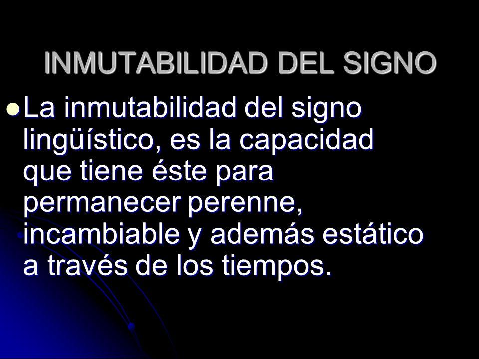 INMUTABILIDAD DEL SIGNO La inmutabilidad del signo lingüístico, es la capacidad que tiene éste para permanecer perenne, incambiable y además estático