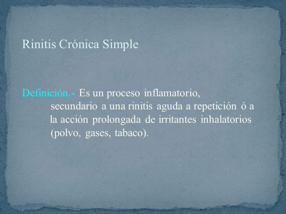 Rinitis Crónica Simple Definición.- Es un proceso inflamatorio, secundario a una rinitis aguda a repetición ó a la acción prolongada de irritantes inhalatorios (polvo, gases, tabaco).