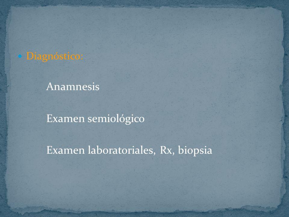 Diagnóstico: Anamnesis Examen semiológico Examen laboratoriales, Rx, biopsia