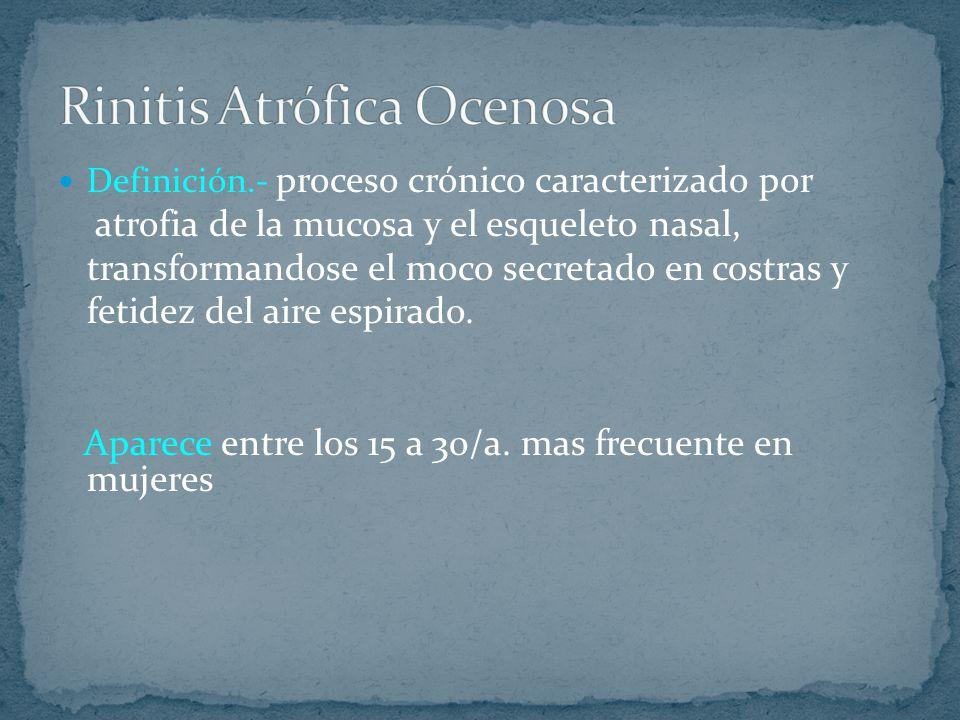 Definición.- proceso crónico caracterizado por atrofia de la mucosa y el esqueleto nasal, transformandose el moco secretado en costras y fetidez del a