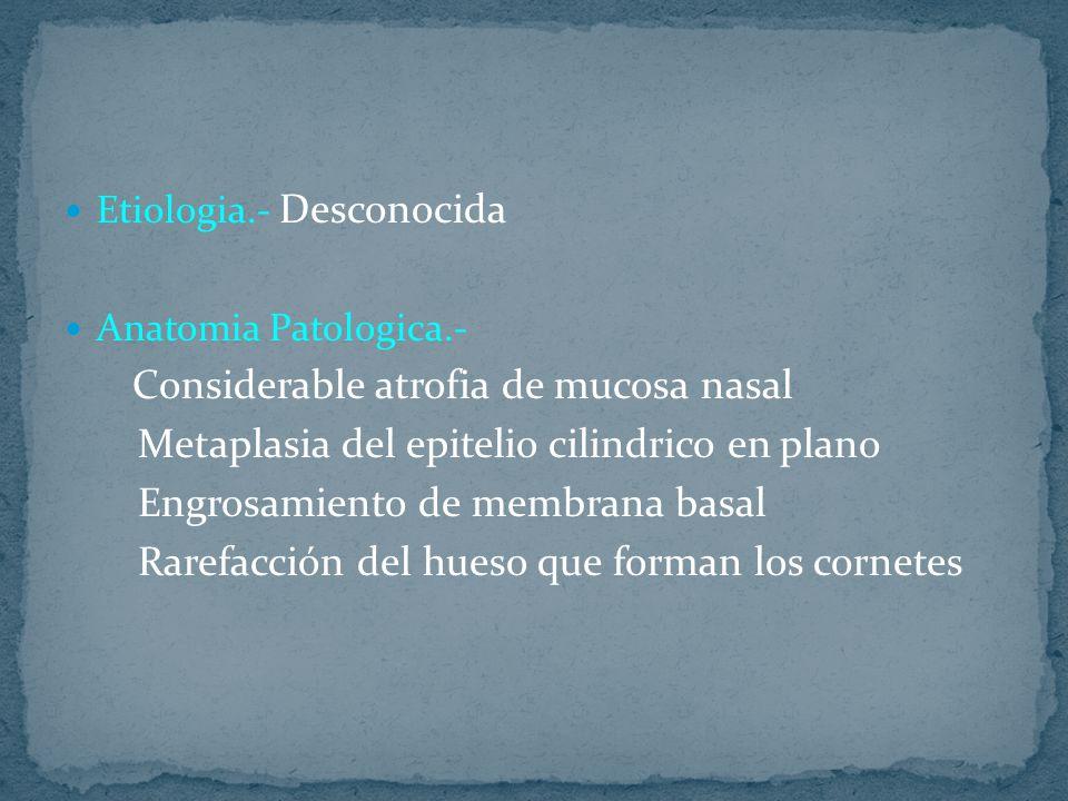Etiologia.- Desconocida Anatomia Patologica.- Considerable atrofia de mucosa nasal Metaplasia del epitelio cilindrico en plano Engrosamiento de membrana basal Rarefacción del hueso que forman los cornetes