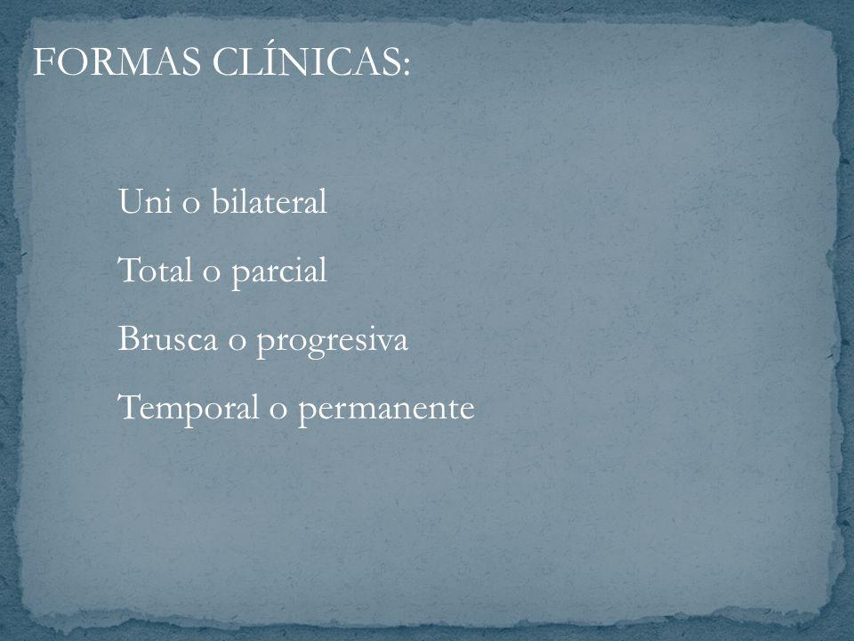 FORMAS CLÍNICAS: Uni o bilateral Total o parcial Brusca o progresiva Temporal o permanente