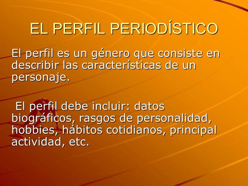 EL PERFIL PERIODÍSTICO El perfil es un género que consiste en describir las características de un personaje. El perfil debe incluir: datos biográficos