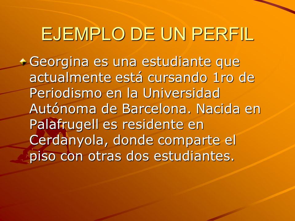 EJEMPLO DE UN PERFIL Georgina es una estudiante que actualmente está cursando 1ro de Periodismo en la Universidad Autónoma de Barcelona. Nacida en Pal