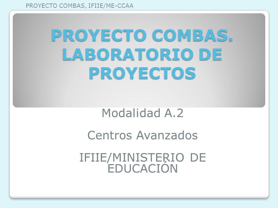PROYECTO COMBAS. LABORATORIO DE PROYECTOS Modalidad A.2 Centros Avanzados IFIIE/MINISTERIO DE EDUCACIÓN PROYECTO COMBAS, IFIIE/ME-CCAA