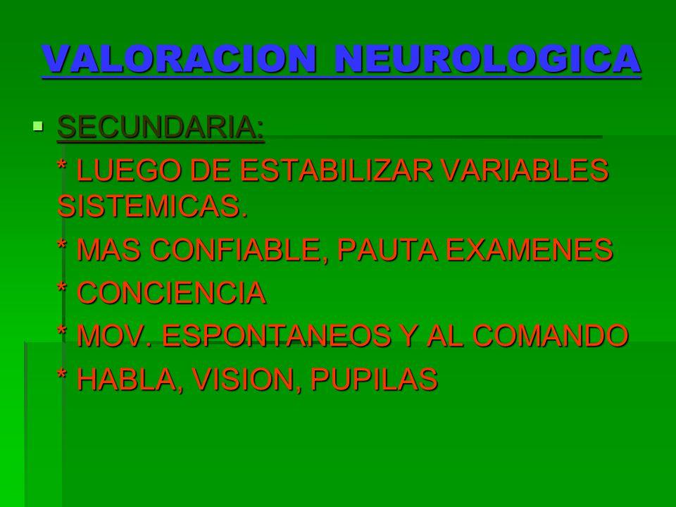 VALORACION NEUROLOGICA SECUNDARIA: SECUNDARIA: * LUEGO DE ESTABILIZAR VARIABLES SISTEMICAS. * LUEGO DE ESTABILIZAR VARIABLES SISTEMICAS. * MAS CONFIAB
