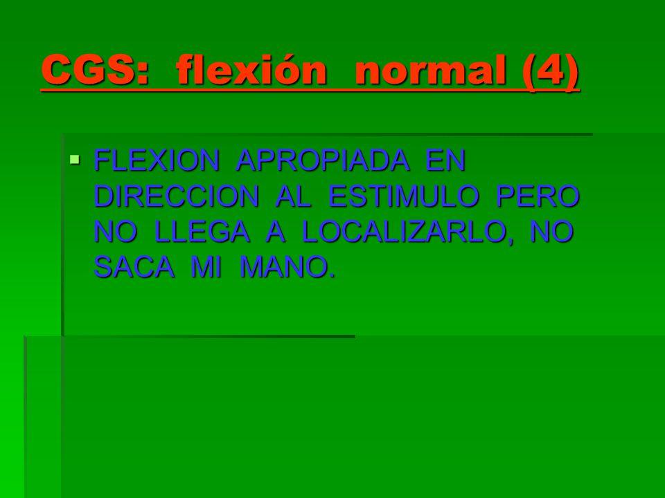 CGS: flexión normal (4) FLEXION APROPIADA EN DIRECCION AL ESTIMULO PERO NO LLEGA A LOCALIZARLO, NO SACA MI MANO. FLEXION APROPIADA EN DIRECCION AL EST