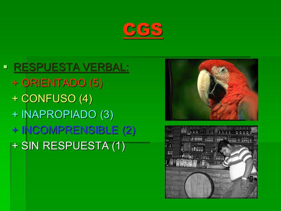 CGS RESPUESTA VERBAL: RESPUESTA VERBAL: + ORIENTADO (5) + ORIENTADO (5) + CONFUSO (4) + CONFUSO (4) + INAPROPIADO (3) + INAPROPIADO (3) + INCOMPRENSIB