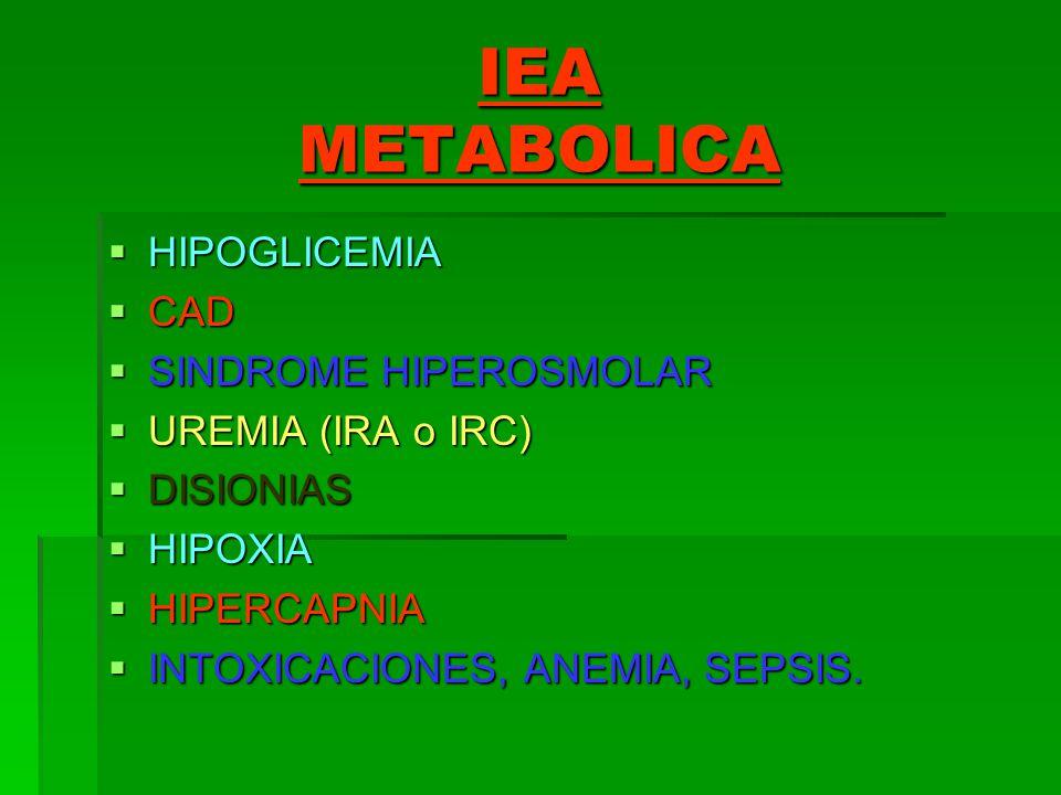IEA METABOLICA HIPOGLICEMIA HIPOGLICEMIA CAD CAD SINDROME HIPEROSMOLAR SINDROME HIPEROSMOLAR UREMIA (IRA o IRC) UREMIA (IRA o IRC) DISIONIAS DISIONIAS