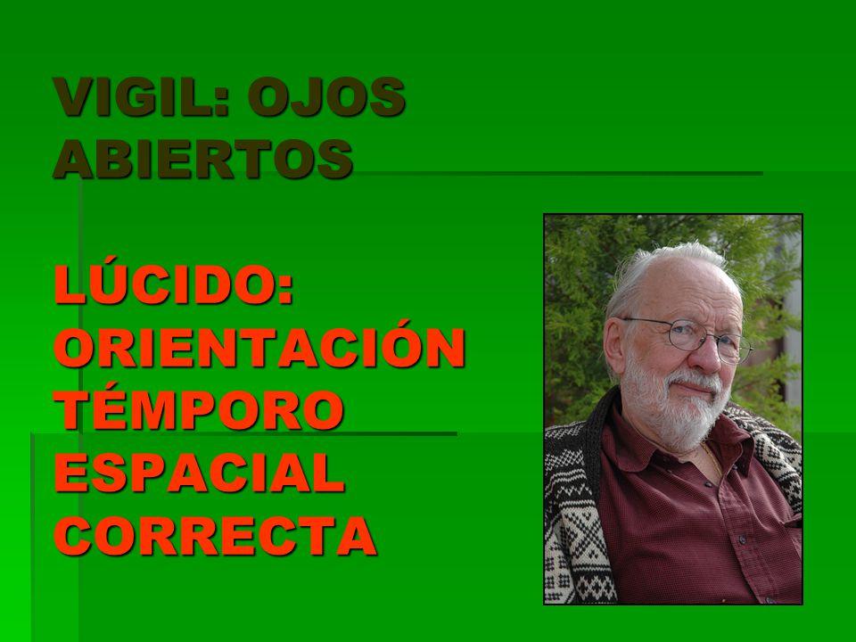 VIGIL: OJOS ABIERTOS LÚCIDO: ORIENTACIÓN TÉMPORO ESPACIAL CORRECTA
