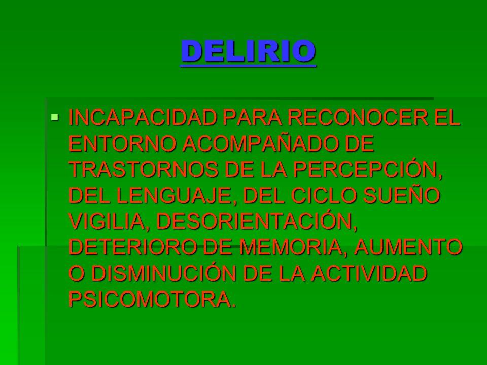 DELIRIO INCAPACIDAD PARA RECONOCER EL ENTORNO ACOMPAÑADO DE TRASTORNOS DE LA PERCEPCIÓN, DEL LENGUAJE, DEL CICLO SUEÑO VIGILIA, DESORIENTACIÓN, DETERI