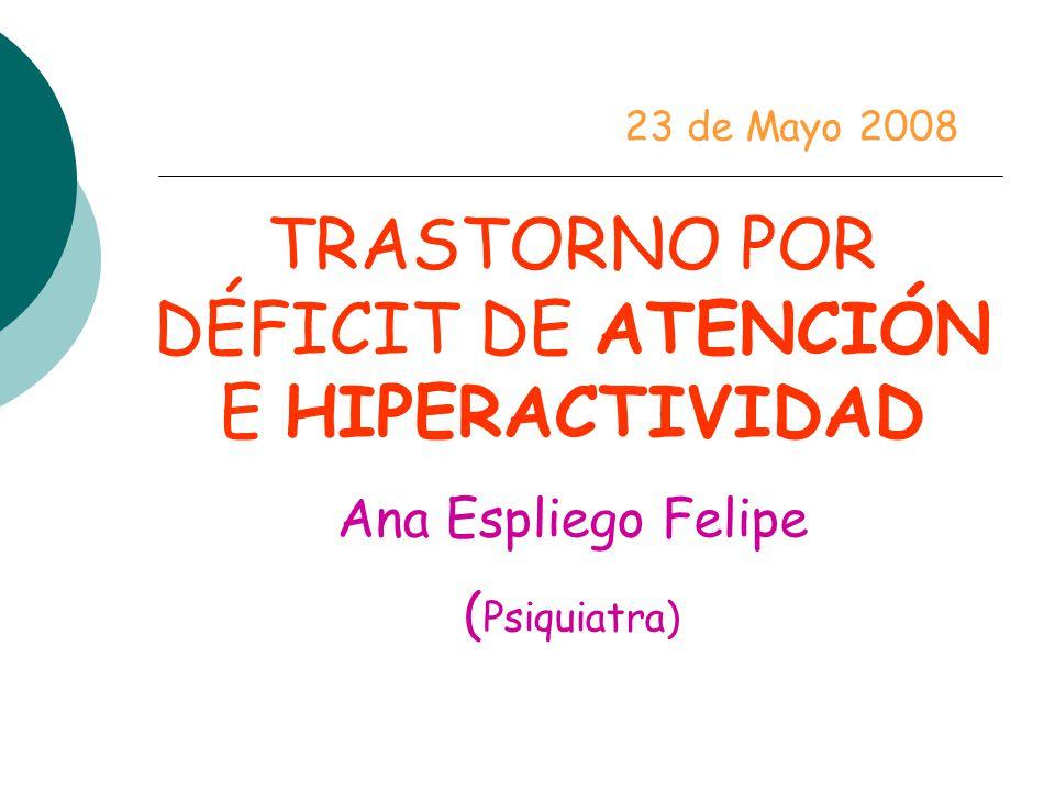 TRASTORNO POR DÉFICIT DE ATENCIÓN E HIPERACTIVIDAD Ana Espliego Felipe ( Psiquiatra) 23 de Mayo 2008