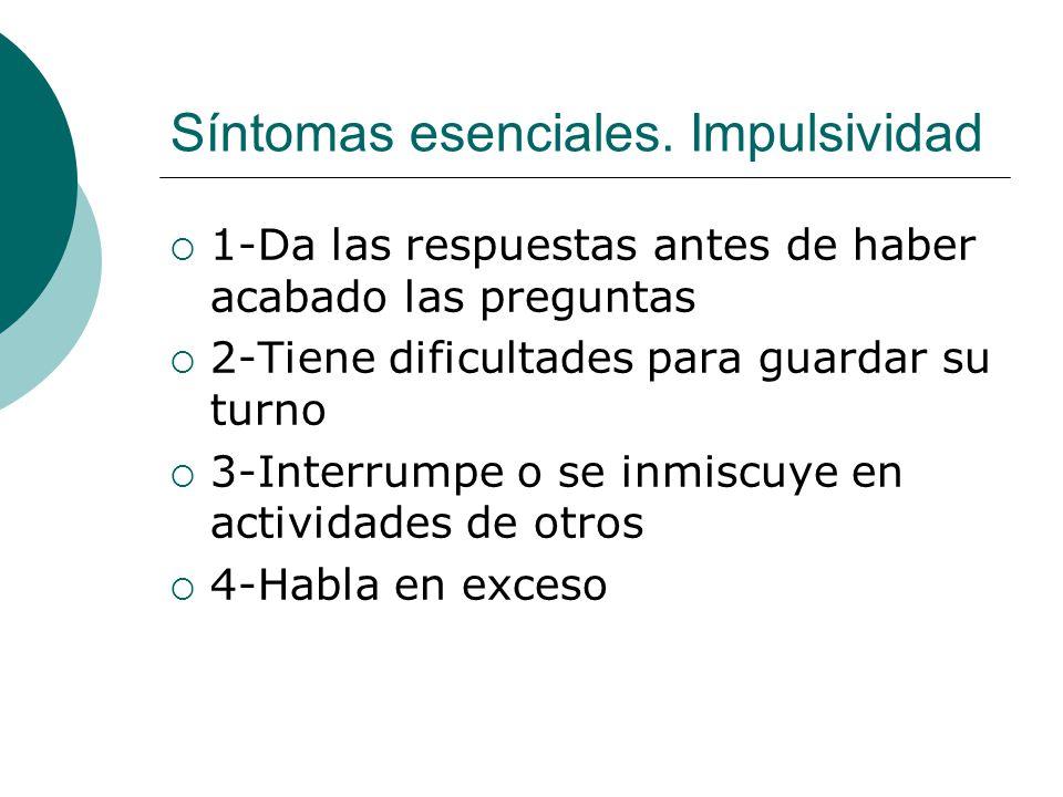 Síntomas esenciales. Impulsividad 1-Da las respuestas antes de haber acabado las preguntas 2-Tiene dificultades para guardar su turno 3-Interrumpe o s