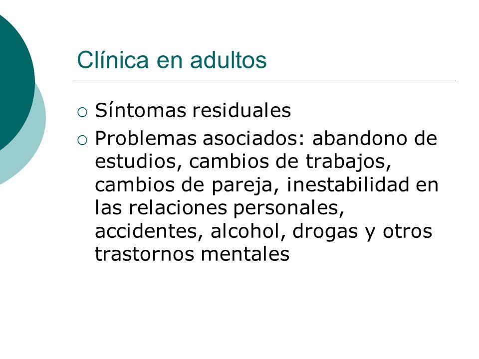 Clínica en adultos Síntomas residuales Problemas asociados: abandono de estudios, cambios de trabajos, cambios de pareja, inestabilidad en las relacio