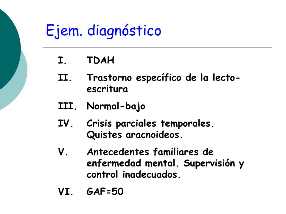 Ejem. diagnóstico I. TDAH II. Trastorno específico de la lecto- escritura III. Normal-bajo IV. Crisis parciales temporales. Quistes aracnoideos. V. An