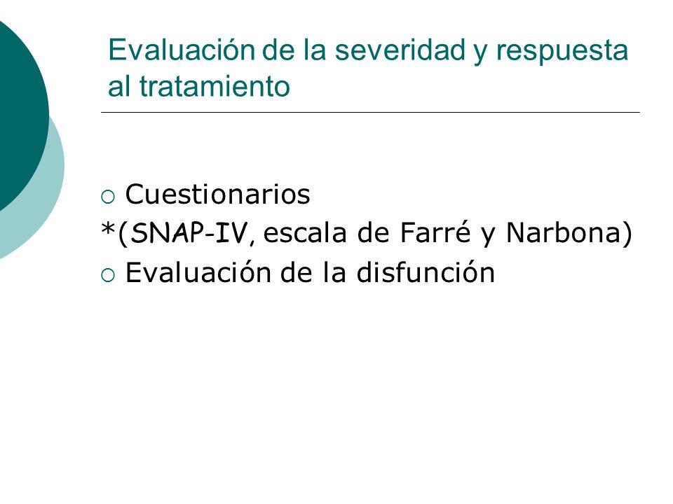 Evaluación de la severidad y respuesta al tratamiento Cuestionarios *( SNAP-IV, escala de Farré y Narbona) Evaluación de la disfunción