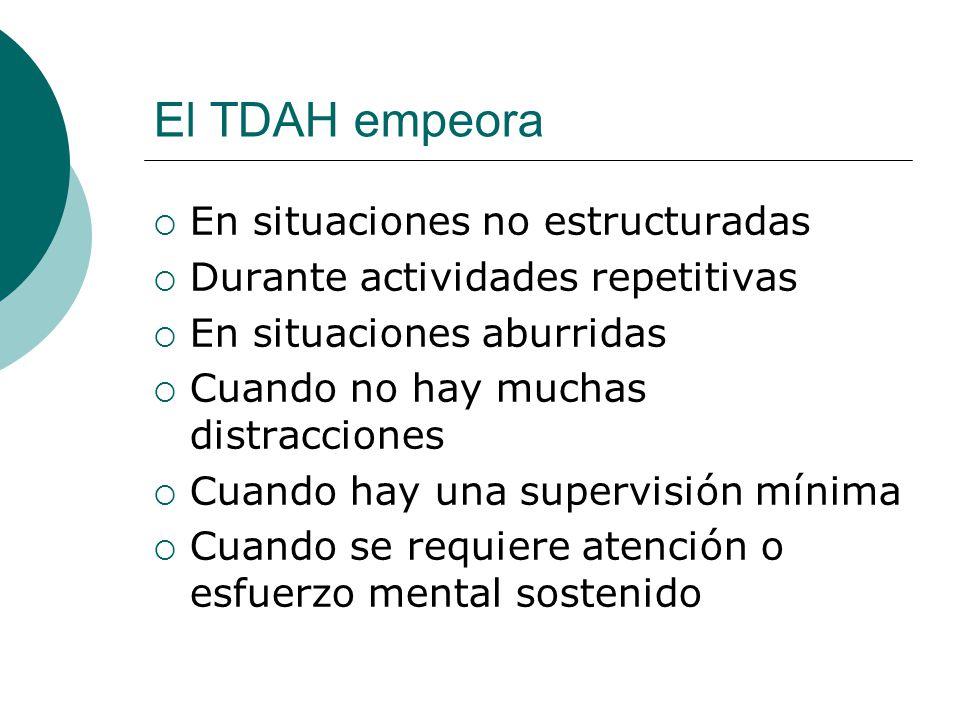 El TDAH empeora En situaciones no estructuradas Durante actividades repetitivas En situaciones aburridas Cuando no hay muchas distracciones Cuando hay