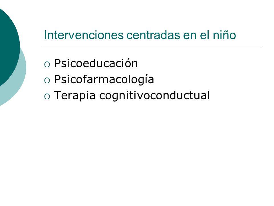Intervenciones centradas en el niño Psicoeducación Psicofarmacología Terapia cognitivoconductual